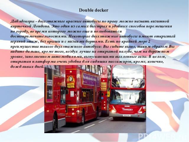 Double decker Даблдекеры - двухэтажные красные автобусы по праву можно назвать визитной карточкой Лондона. Это один из самых быстрых и удобных способов перемещения по городу, во время которого можно еще и полюбоваться достопримечательностями. Некото…