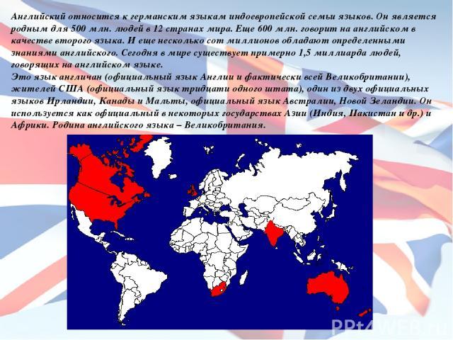 Английский относится к германским языкам индоевропейской семьи языков. Он является родным для 500 млн. людей в 12 странах мира. Еще 600 млн. говорит на английском в качестве второго языка. И еще несколько сот миллионов обладают определенными знаниям…
