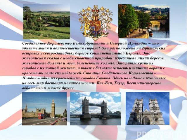 Соединенное Королевство Великобритании и Северной Ирландии – это удивительная и величественная страна! Она расположена на Британских островах у северо-западных берегов континентальной Европы. Это живописная сказка с необыкновенной природой: изрезанн…
