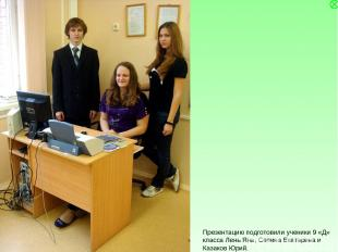 Презентацию подготовили ученики 9 «Д» класса Лень Яна, Селина Екатерина и Казако
