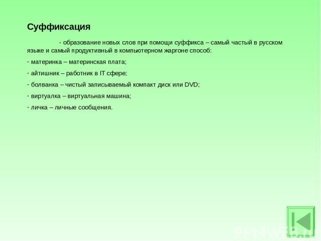 Суффиксация - образование новых слов при помощи суффикса – самый частый в русском языке и самый продуктивный в компьютерном жаргоне способ: материнка – материнская плата; айтишник – работник в IT сфере; болванка – чистый записываемый компакт диск ил…