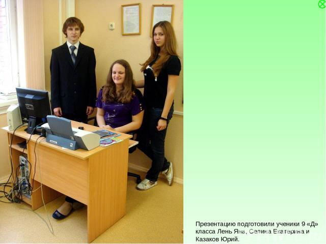 Презентацию подготовили ученики 9 «Д» класса Лень Яна, Селина Екатерина и Казаков Юрий.