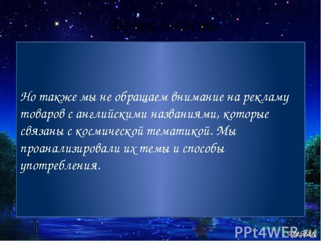 Актуальность С древнейших времен человек любил наблюдать за звездным небом. Оно выглядит загадочно и волшебно. Может именно поэтому человек любил окружать себя космическими названиями. Вокруг нас много названий, связанных с космосом, на русском язык…