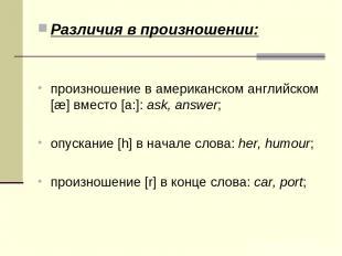 Различия в произношении: произношение в американском английском [æ] вместо [a:]: