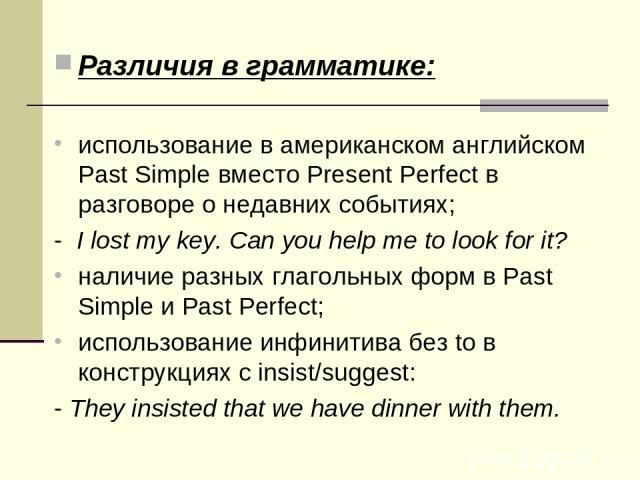 Различия в грамматике: использование в американском английском Past Simple вместо Present Perfect в разговоре о недавних событиях; - I lost my key. Can you help me to look for it? наличие разных глагольных форм в Past Simple и Past Perfect; использ…