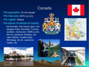 Canada The population: 26 mln people The total area: 9976 sq. kms The capital: O
