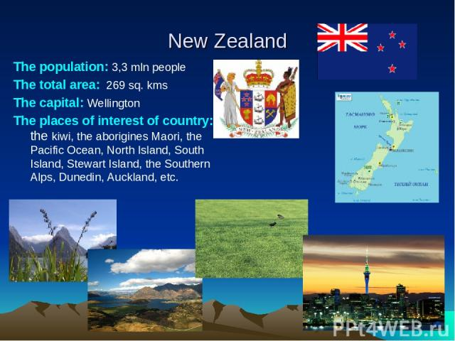 New Zealand The population: 3,3 mln people The total area: 269 sq. kms The capital: Wellington The places of interest of сountry: the kiwi, the aborigines Maori, the Pacific Ocean, North Island, South Island, Stewart Island, the Southern Alps, Duned…