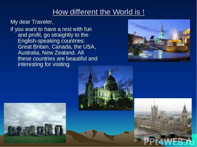How different the World is ! My dear Traveler, if you want to have a rest with fun and profit, go straightly to the English-speaking countries: Great Britain, Canada, the USA, Australia, New Zealand. All these countries are beautiful and interesting…