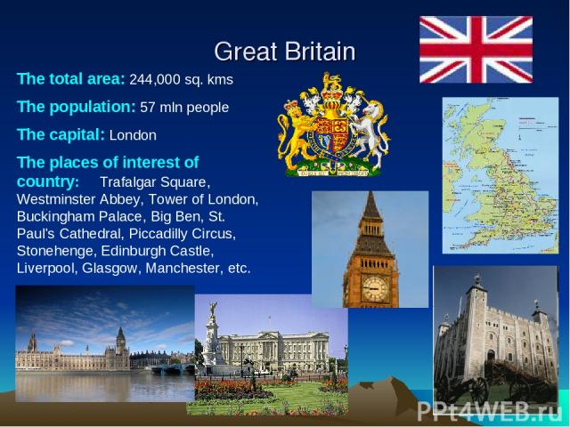 Great Britain The total area: 244,000 sq. kms The population: 57 mln people The capital: London The places of interest of country: Trafalgar Square, Westminster Abbey, Tower of London, Buckingham Palace, Big Ben, St. Paul's Cathedral, Piccadilly Cir…
