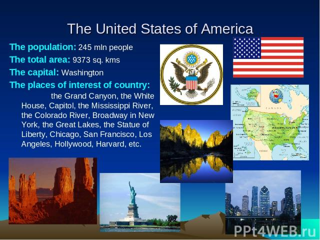 The United States of America The population: 245 mln people The total area: 9373 sq. kms The capital: Washington The places of interest of country: the Grand Canyon, the White House, Capitol, the Mississippi River, the Colorado River, Broadway in Ne…