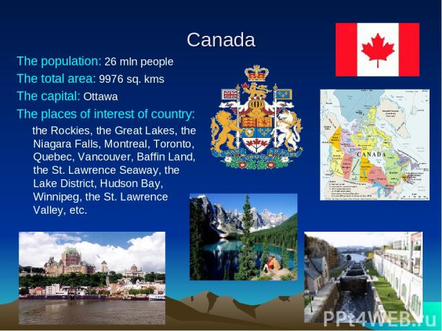 Canada The population: 26 mln people The total area: 9976 sq. kms The capital: Ottawa The places of interest of country: the Rockies, the Great Lakes, the Niagara Falls, Montreal, Toronto, Quebec, Vancouver, Baffin Land, the St. Lawrence Seaway, the…