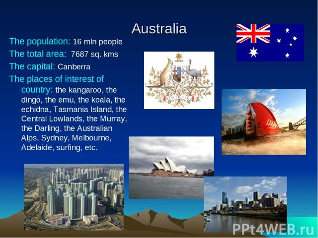 Australia The population: 16 mln people The total area: 7687 sq. kms The capital: Canberra The places of interest of country: the kangaroo, the dingo, the emu, the koala, the echidna, Tasmania Island, the Central Lowlands, the Murray, the Darling, t…