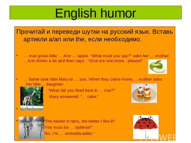 "English humor Прочитай и переведи шутки на русский язык. Вставь артикли a/an или the, если необходимо. … man gives little … Ann … apple. ""What must you say?"" asks her … mother. …Ann thinks a bit and then says : ""Give me one more , please!"" … father …"