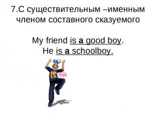 7.С существительным –именным членом составного сказуемого My friend is a good bo