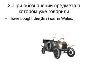 2..При обозначении предмета о котором уже говорили I have bought the(this) car i