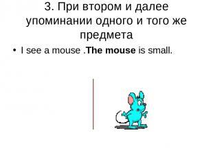 3. При втором и далее упоминании одного и того же предмета I see a mouse .The mo
