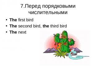 7.Перед порядковыми числительными The first bird The second bird, the third bird