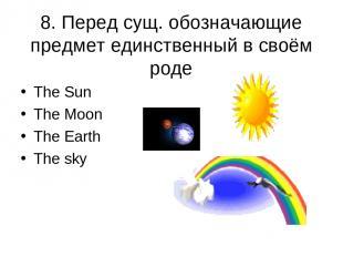8. Перед сущ. обозначающие предмет единственный в своём роде The Sun The Moon Th
