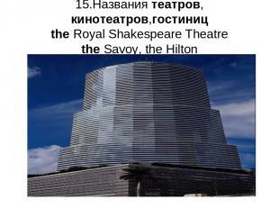 15.Названия театров, кинотеатров,гостиниц the Royal Shakespeare Theatre the Savo
