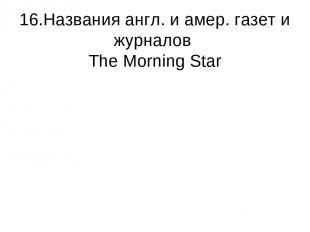 16.Названия англ. и амер. газет и журналов The Morning Star