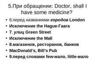 5.При обращении: Doctor, shall I have some medicine? 6.перед названиями городов