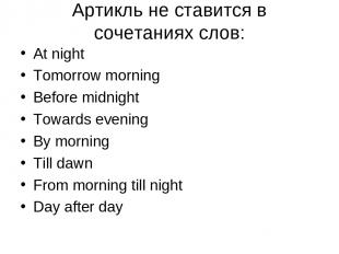 Aртикль не ставится в сочетаниях слов: At night Tomorrow morning Before midnight
