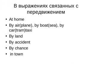 В выражениях связанных с передвижением At home By air(plane), by boat(sea), by c