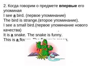 2. Когда говорим о предмете впервые его упоминая I see a bird. (первое упоминани