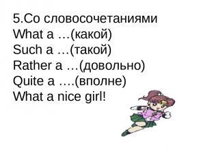 5.Со словосочетаниями What a …(какой) Such a …(такой) Rather a …(довольно) Quite