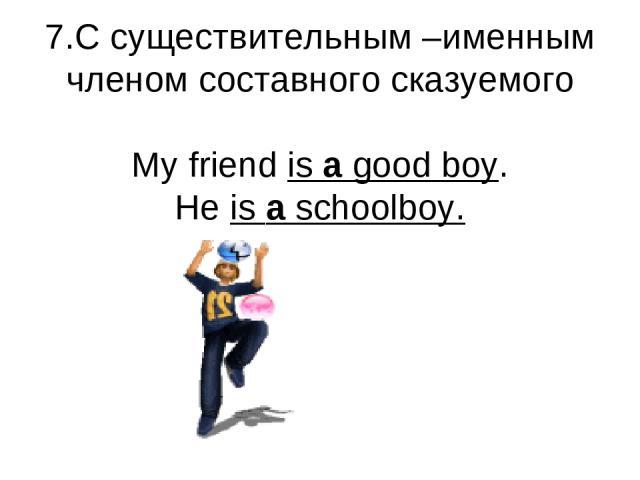 7.С существительным –именным членом составного сказуемого My friend is a good boy. He is a schoolboy.