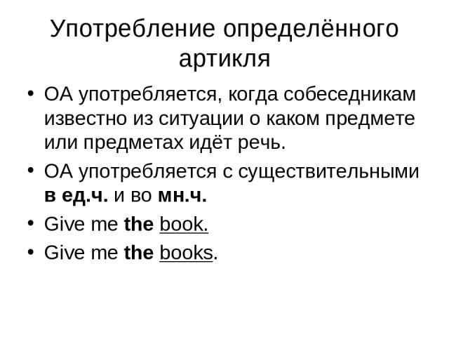 Употребление определённого артикля ОА употребляется, когда собеседникам известно из ситуации о каком предмете или предметах идёт речь. ОА употребляется с существительными в ед.ч. и во мн.ч. Give me the book. Give me the books.