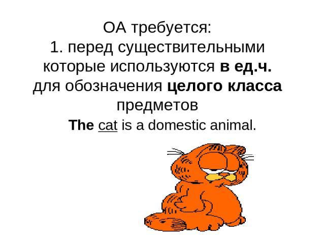 OA требуется: 1. перед существительными которые используются в ед.ч. для обозначения целого класса предметов The cat is a domestic animal.
