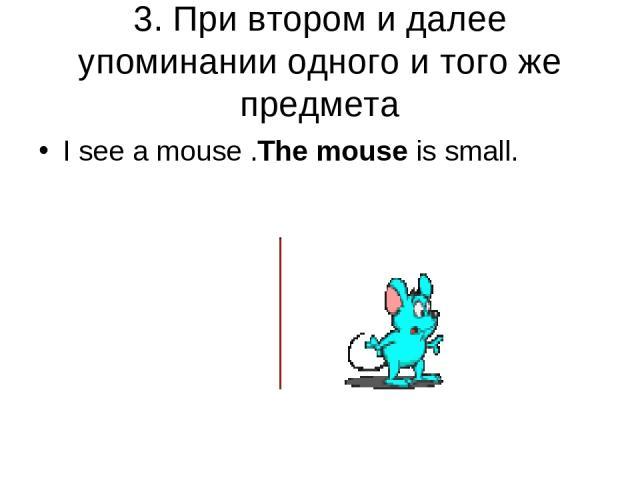 3. При втором и далее упоминании одного и того же предмета I see a mouse .The mouse is small.