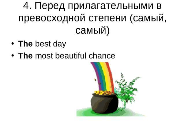 4. Перед прилагательными в превосходной степени (самый, самый) The best day The most beautiful chance