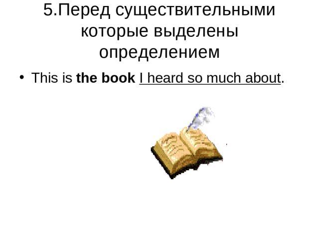 5.Перед существительными которые выделены определением This is the book I heard so much about.