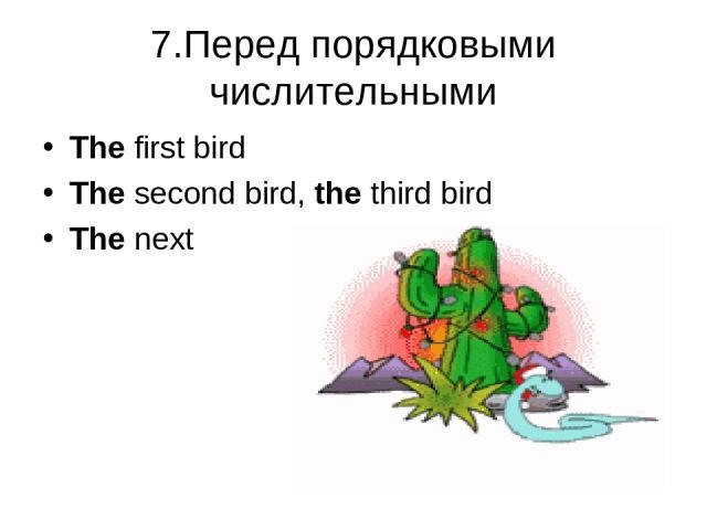 7.Перед порядковыми числительными The first bird The second bird, the third bird The next
