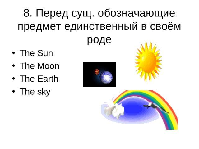 8. Перед сущ. обозначающие предмет единственный в своём роде The Sun The Moon The Earth The sky
