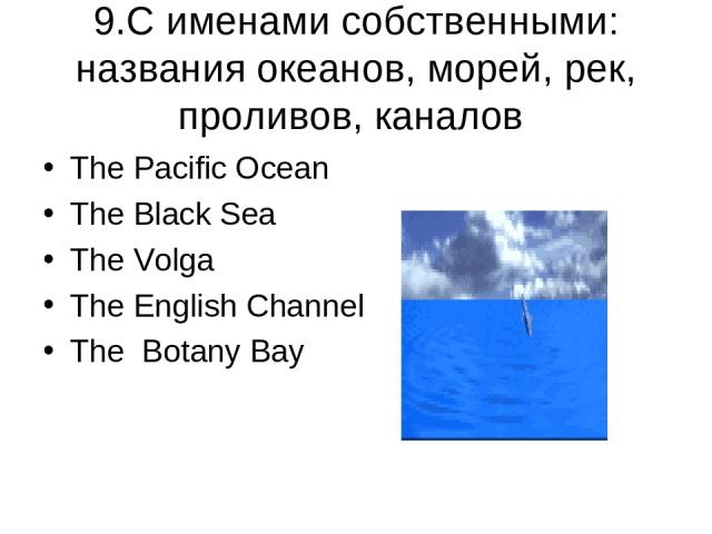 9.C именами собственными: названия океанов, морей, рек, проливов, каналов The Pacific Ocean The Black Sea The Volga The English Channel The Botany Bay