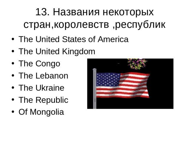 13. Названия некоторых стран,королевств ,республик The United States of America The United Kingdom The Congo The Lebanon The Ukraine The Republic Of Mongolia