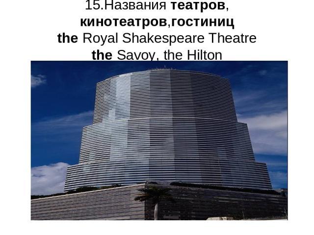 15.Названия театров, кинотеатров,гостиниц the Royal Shakespeare Theatre the Savoy, the Hilton