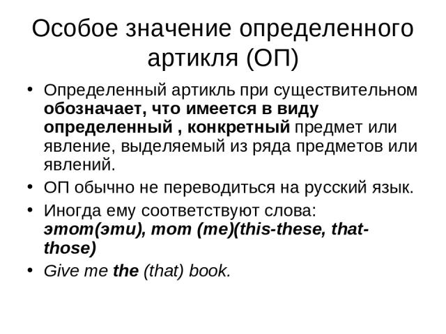 Особое значение определенного артикля (ОП) Определенный артикль при существительном обозначает, что имеется в виду определенный , конкретный предмет или явление, выделяемый из ряда предметов или явлений. ОП обычно не переводиться на русский язык. Ин…