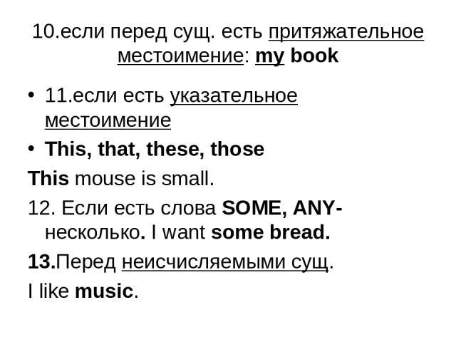 10.если перед сущ. есть притяжательное местоимение: my book 11.если есть указательное местоимение This, that, these, those This mouse is small. 12. Если есть слова SOME, ANY-несколько. I want some bread. 13.Перед неисчисляемыми сущ. I like music.