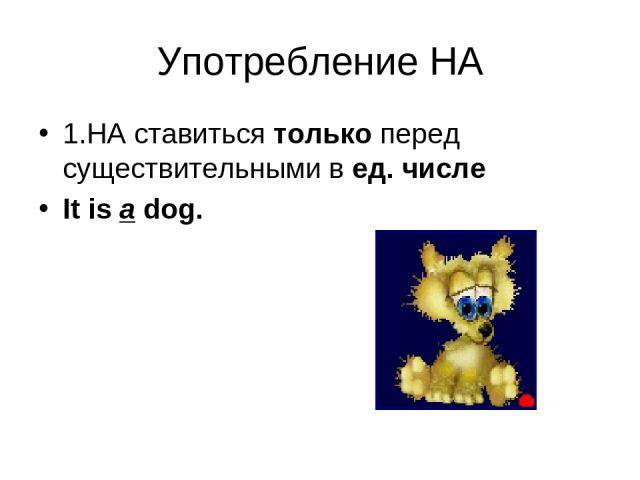 Употребление НА 1.НA ставиться только перед существительными в ед. числе It is a dog.