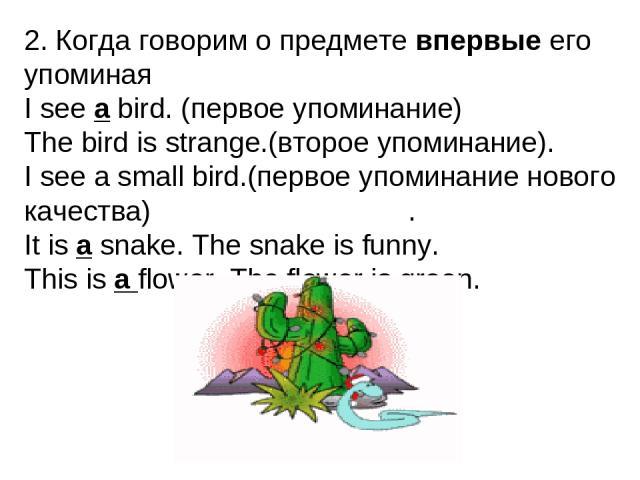 2. Когда говорим о предмете впервые его упоминая I see a bird. (первое упоминание) The bird is strange.(второе упоминание). I see a small bird.(первое упоминание нового качества) . It is a snake. The snake is funny. This is a flower. The flower is green.
