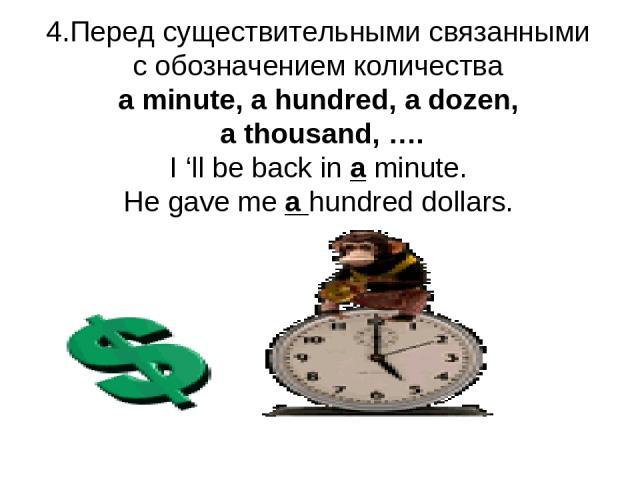4.Перед существительными связанными с обозначением количества a minute, a hundred, a dozen, a thousand, …. I 'll be back in a minute. He gave me a hundred dollars.