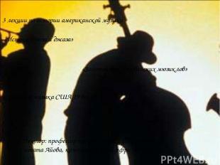 3 лекции по истории американской музыки «Истоки блюза и джаза» «Золотой век Брод