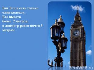 Биг Бен и есть только один колокол. Его высота более 2 метров, а диаметр равен п