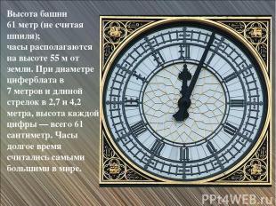 Высота башни 61 метр (не считая шпиля); часы располагаются на высоте 55 м от зем