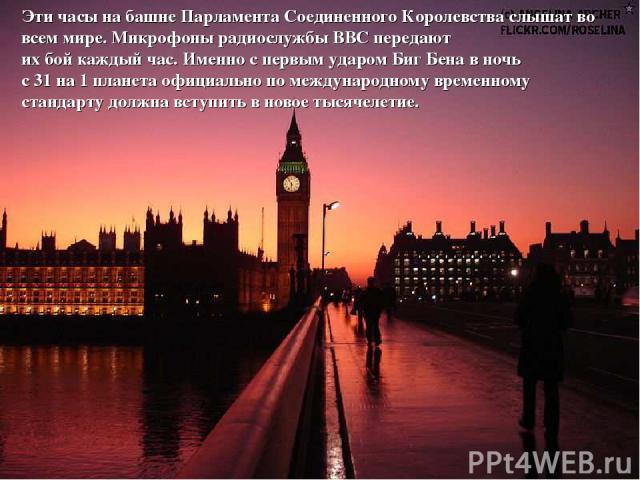 Эти часы на башне Парламента Соединенного Королевства слышат во всем мире. Микрофоны радиослужбы ВВС передают их бой каждый час. Именно с первым ударом Биг Бена в ночь с 31 на 1 планета официально по международному временному стандарту должна вступи…