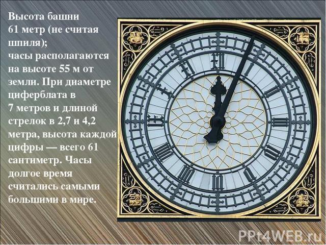 Высота башни 61 метр (не считая шпиля); часы располагаются на высоте 55 м от земли. При диаметре циферблата в 7 метров и длиной стрелок в 2,7 и 4,2 метра, высота каждой цифры — всего 61 сантиметр. Часы долгое время считались самыми большими в мире.